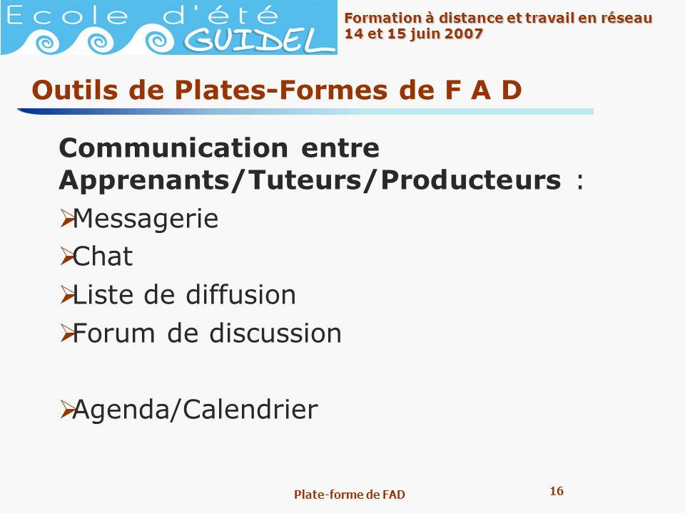 16 Formation à distance et travail en réseau 14 et 15 juin 2007 Plate-forme de FAD Outils de Plates-Formes de F A D Communication entre Apprenants/Tut
