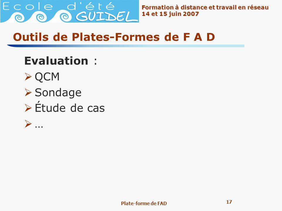 17 Formation à distance et travail en réseau 14 et 15 juin 2007 Plate-forme de FAD Outils de Plates-Formes de F A D Evaluation : QCM Sondage Étude de