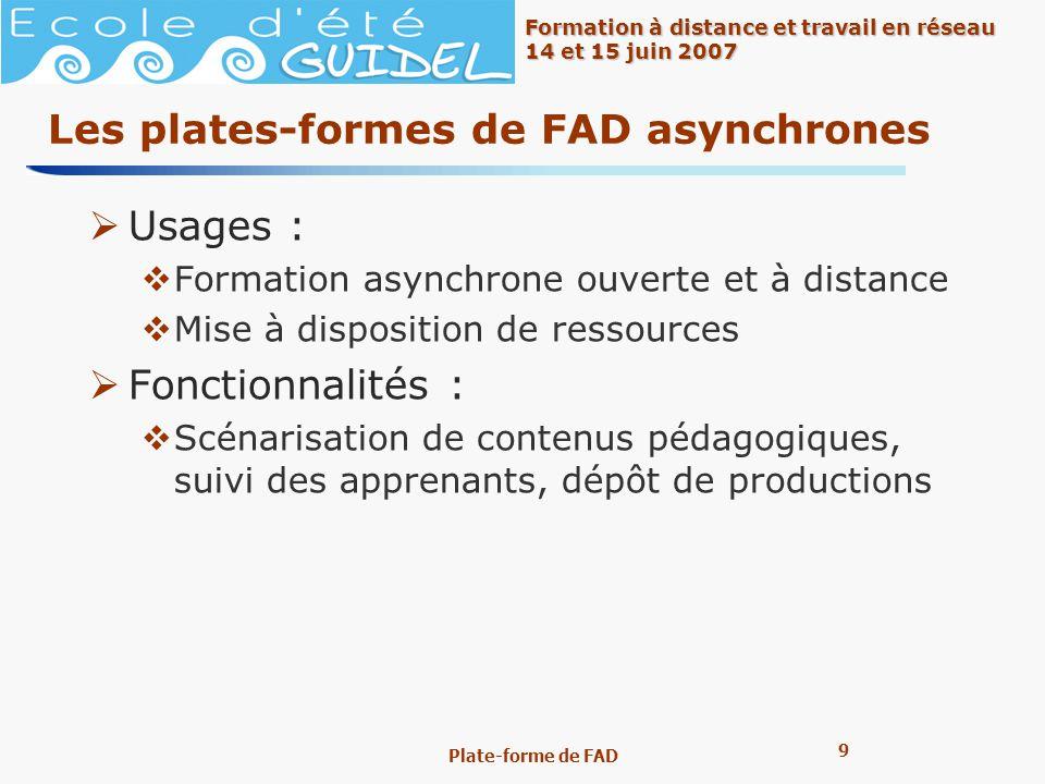 9 9 Formation à distance et travail en réseau 14 et 15 juin 2007 Plate-forme de FAD Les plates-formes de FAD asynchrones Usages : Formation asynchrone