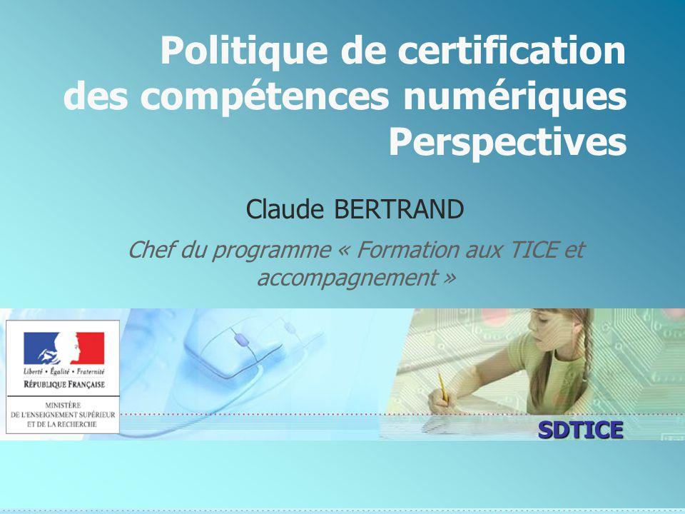 SDTICE Politique de certification des compétences numériques Perspectives Claude BERTRAND Chef du programme « Formation aux TICE et accompagnement »