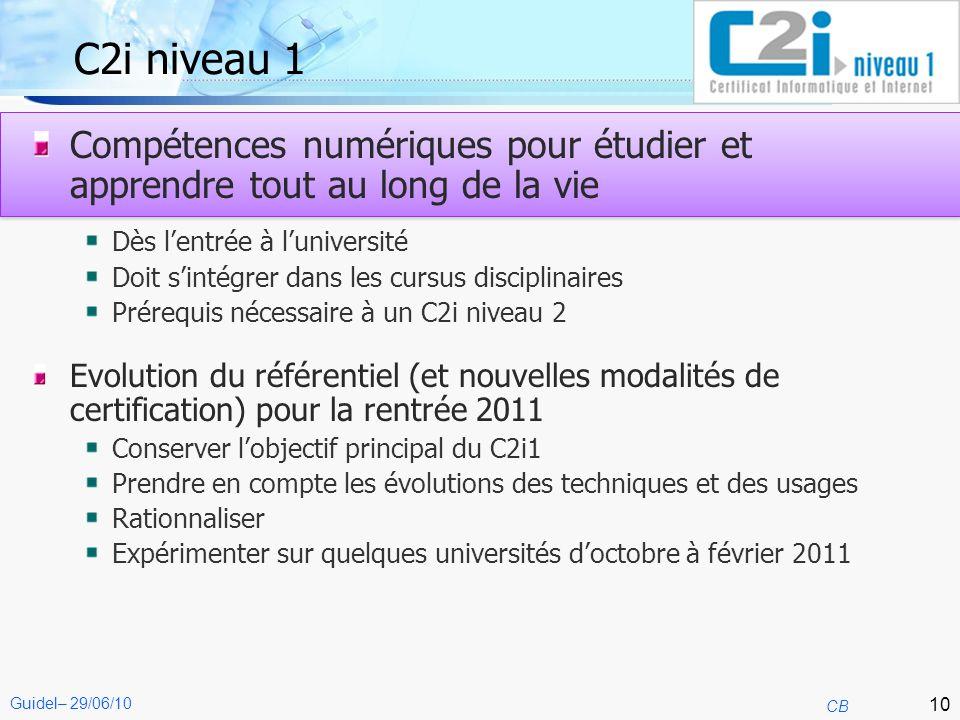 10 CB Guidel– 29/06/10 C2i niveau 1 Compétences numériques pour étudier et apprendre tout au long de la vie Dès lentrée à luniversité Doit sintégrer d