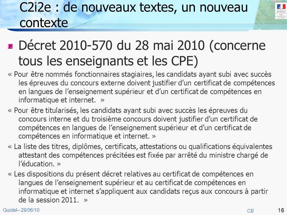 16 CB Guidel– 29/06/10 C2i2e : de nouveaux textes, un nouveau contexte Décret 2010-570 du 28 mai 2010 (concerne tous les enseignants et les CPE) « Pou
