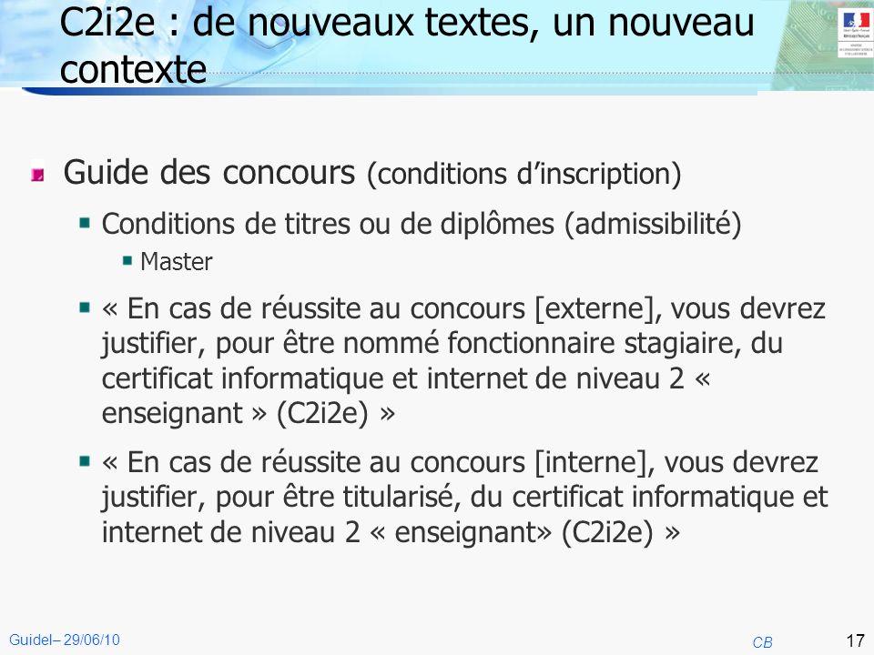 17 CB Guidel– 29/06/10 C2i2e : de nouveaux textes, un nouveau contexte Guide des concours (conditions dinscription) Conditions de titres ou de diplôme