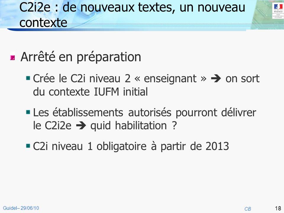 18 CB Guidel– 29/06/10 C2i2e : de nouveaux textes, un nouveau contexte Arrêté en préparation Crée le C2i niveau 2 « enseignant » on sort du contexte I