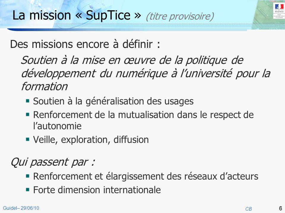 6 CB Guidel– 29/06/10 La mission « SupTice » (titre provisoire) Des missions encore à définir : Soutien à la mise en œuvre de la politique de développ
