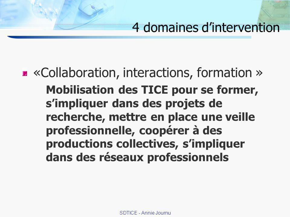 14 SDTICE - Annie Journu 4 domaines dintervention «Collaboration, interactions, formation » Mobilisation des TICE pour se former, simpliquer dans des projets de recherche, mettre en place une veille professionnelle, coopérer à des productions collectives, simpliquer dans des réseaux professionnels