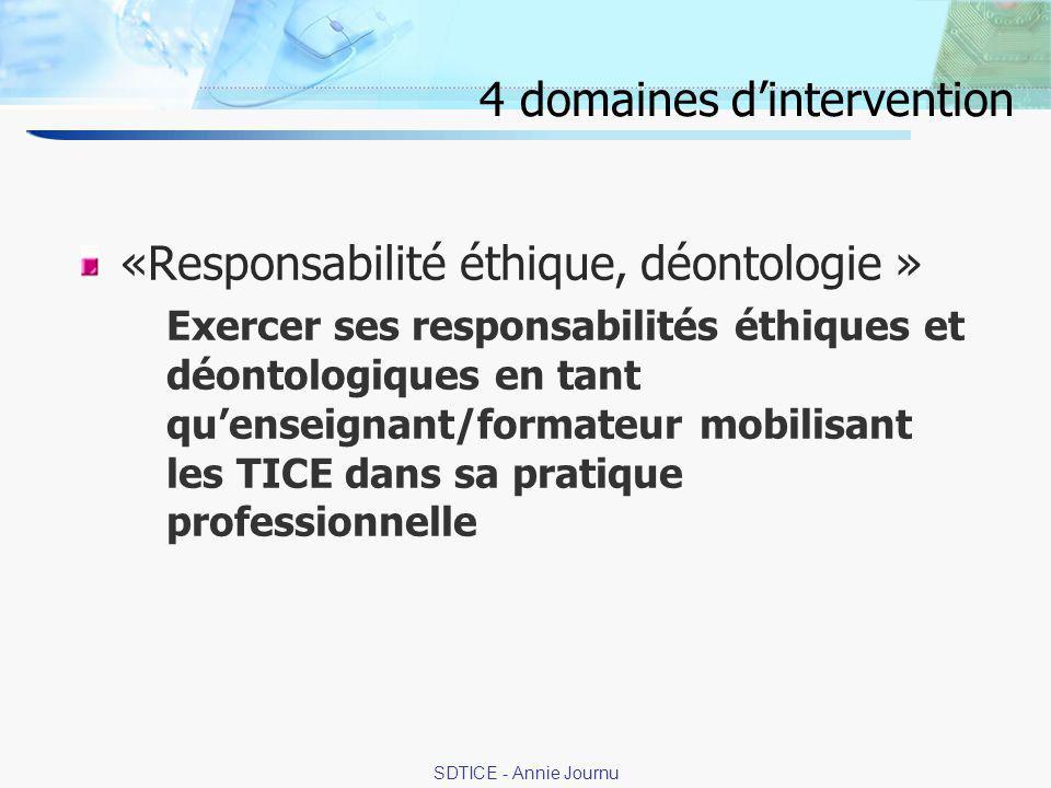 15 SDTICE - Annie Journu 4 domaines dintervention «Responsabilité éthique, déontologie » Exercer ses responsabilités éthiques et déontologiques en tant quenseignant/formateur mobilisant les TICE dans sa pratique professionnelle