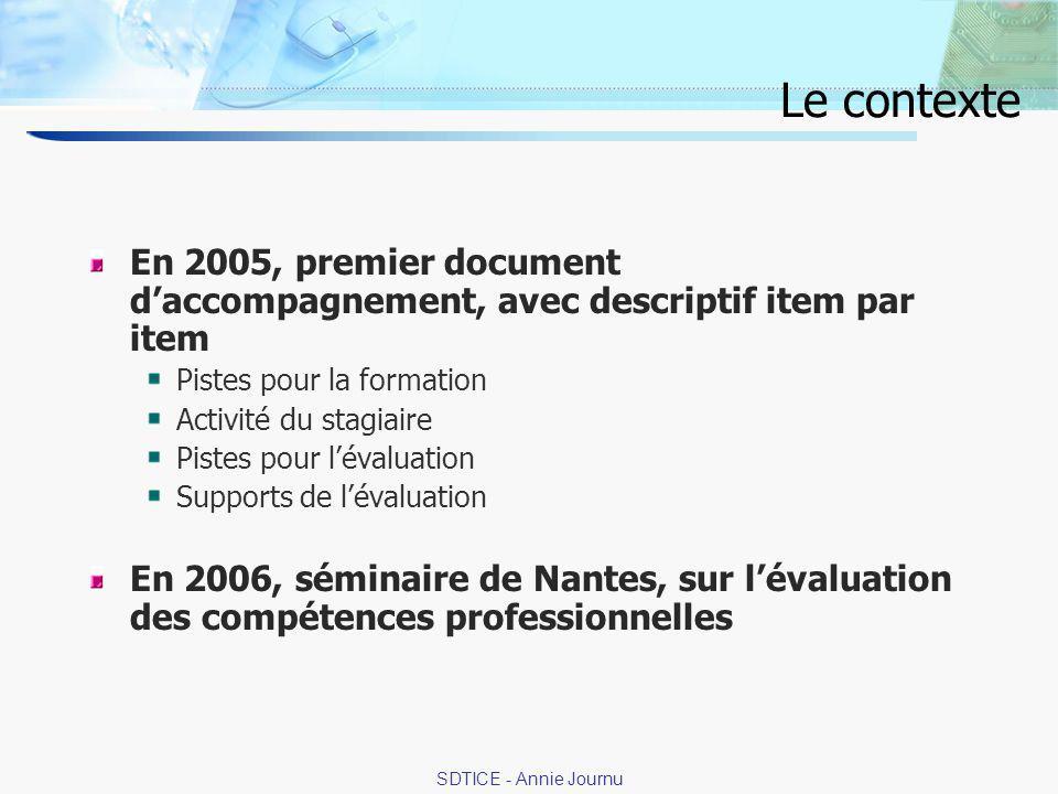 2 SDTICE - Annie Journu Le contexte En 2005, premier document daccompagnement, avec descriptif item par item Pistes pour la formation Activité du stagiaire Pistes pour lévaluation Supports de lévaluation En 2006, séminaire de Nantes, sur lévaluation des compétences professionnelles
