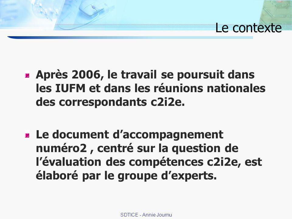3 SDTICE - Annie Journu Le contexte Après 2006, le travail se poursuit dans les IUFM et dans les réunions nationales des correspondants c2i2e.