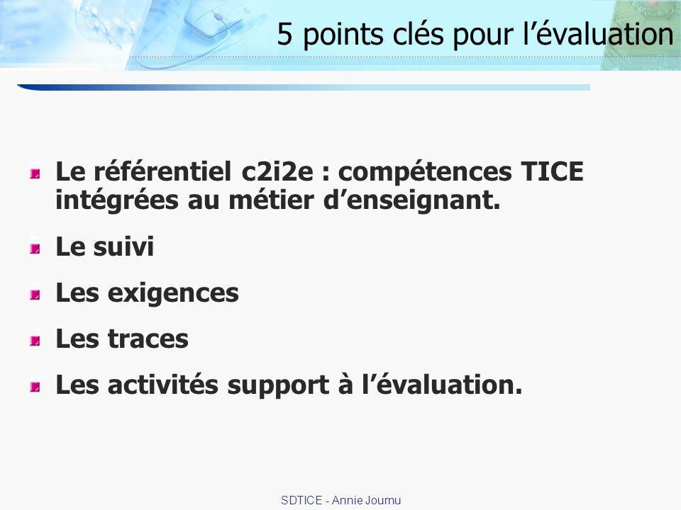 6 SDTICE - Annie Journu 5 points clés pour lévaluation Le référentiel c2i2e : compétences TICE intégrées au métier denseignant.