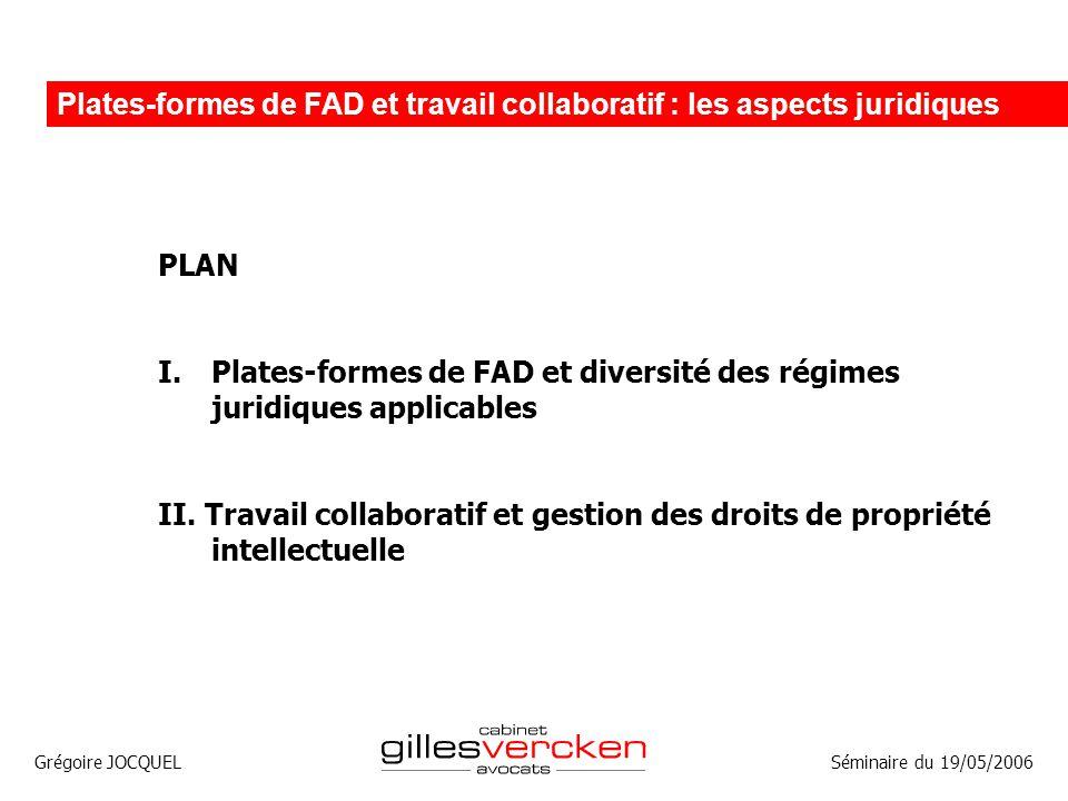 Grégoire JOCQUEL Plates-formes de FAD et travail collaboratif : les aspects juridiques Séminaire du 19/05/2006 PLAN I.Plates-formes de FAD et diversit