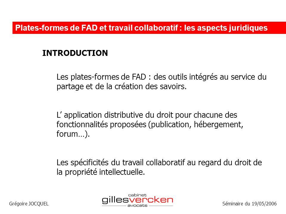 Grégoire JOCQUEL Plates-formes de FAD et travail collaboratif : les aspects juridiques Séminaire du 19/05/2006 INTRODUCTION Les plates-formes de FAD :