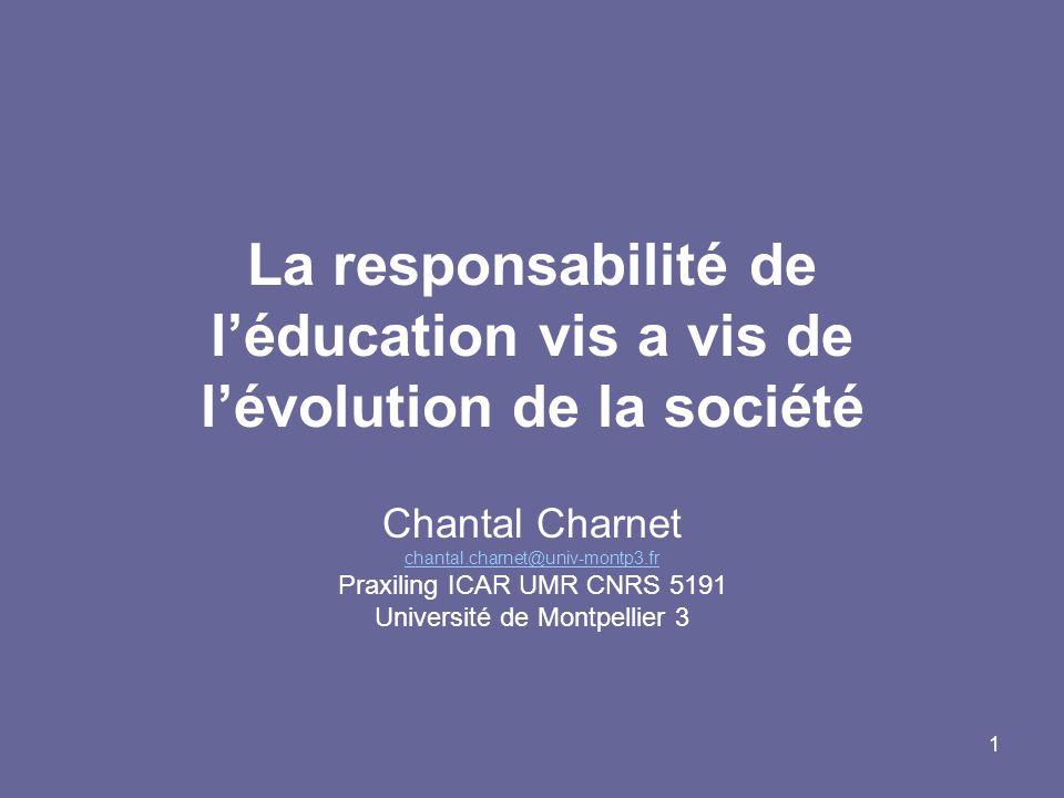 1 La responsabilité de léducation vis a vis de lévolution de la société Chantal Charnet chantal.charnet@univ-montp3.fr Praxiling ICAR UMR CNRS 5191 Université de Montpellier 3