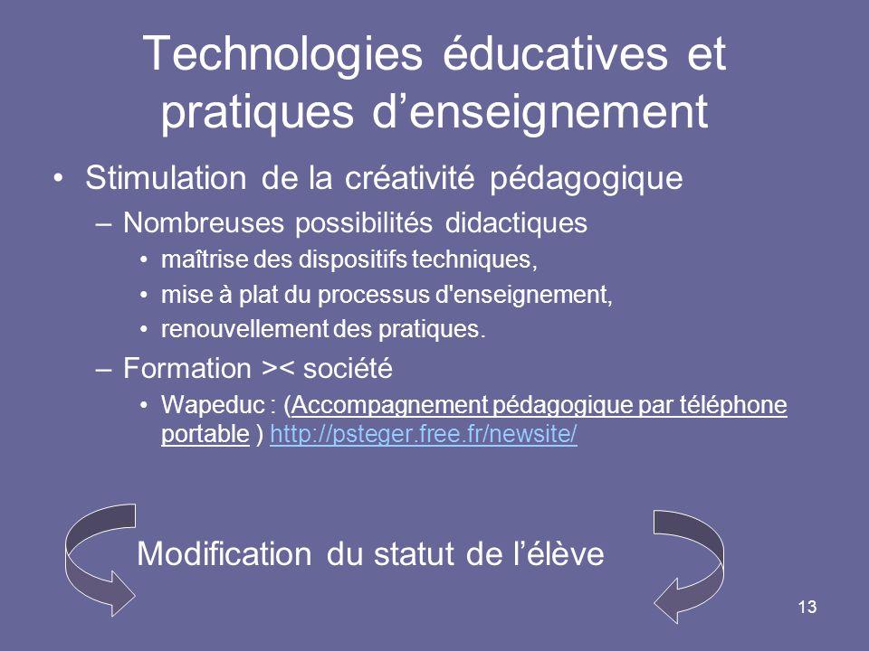 13 Technologies éducatives et pratiques denseignement Stimulation de la créativité pédagogique –Nombreuses possibilités didactiques maîtrise des dispositifs techniques, mise à plat du processus d enseignement, renouvellement des pratiques.