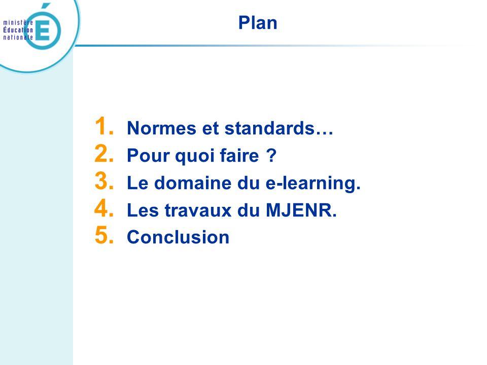 Plan 1. Normes et standards… 2. Pour quoi faire ? 3. Le domaine du e-learning. 4. Les travaux du MJENR. 5. Conclusion