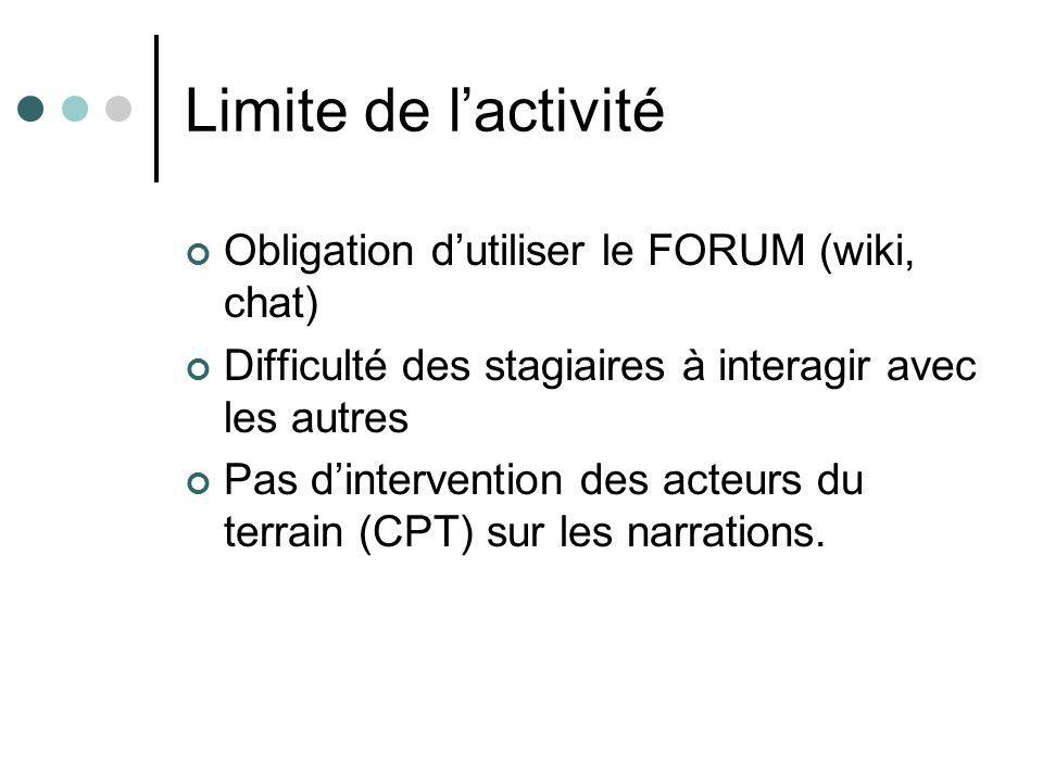 Limite de lactivité Obligation dutiliser le FORUM (wiki, chat) Difficulté des stagiaires à interagir avec les autres Pas dintervention des acteurs du terrain (CPT) sur les narrations.
