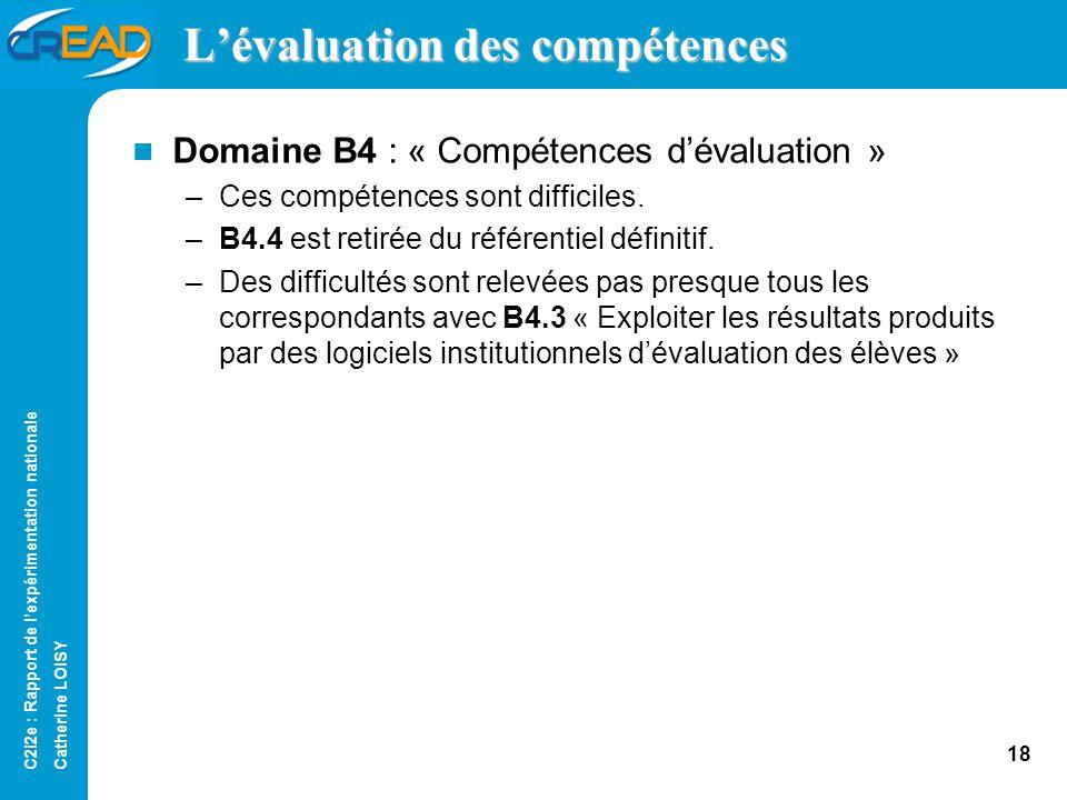 C2i2e : Rapport de lexpérimentation nationale Catherine LOISY 17 Lévaluation des compétences Domaine B3 : « Mise en œuvre pédagogique en présentiel et à distance » –Il est difficile de concevoir des situations de formation et des évaluations.