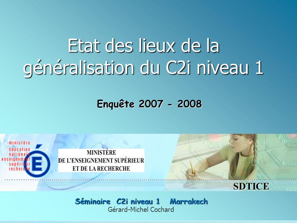 SDTICE Etat des lieux de la généralisation du C2i niveau 1 Gérard-Michel Cochard Séminaire C2i niveau 1 Marrakech Enquête 2007 - 2008