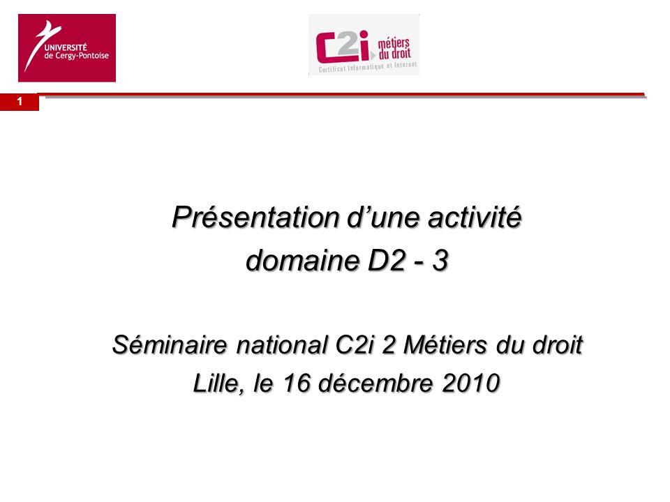 Université de Présentation dune activité domaine D2 - 3 Séminaire national C2i 2 Métiers du droit Lille, le 16 décembre 2010 1