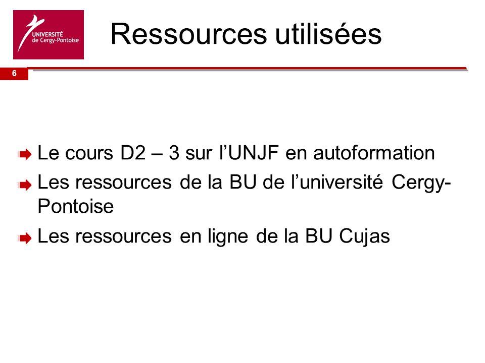 Université de Ressources utilisées Le cours D2 – 3 sur lUNJF en autoformation Les ressources de la BU de luniversité Cergy- Pontoise Les ressources en ligne de la BU Cujas 6