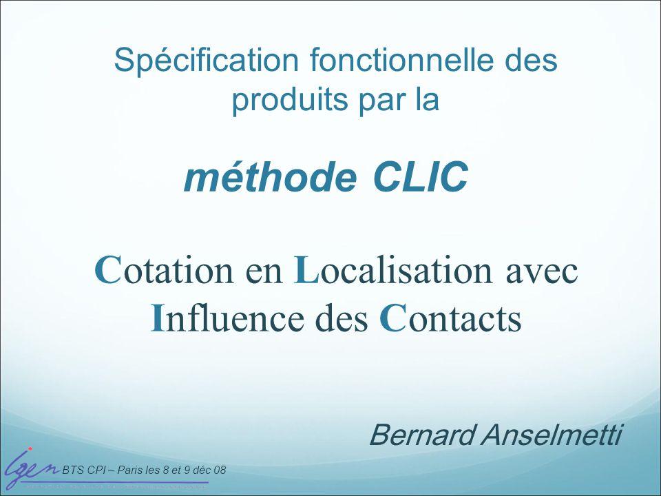 BTS CPI – Paris les 8 et 9 déc 08 méthode CLIC Spécification fonctionnelle des produits par la Cotation en Localisation avec Influence des Contacts Be