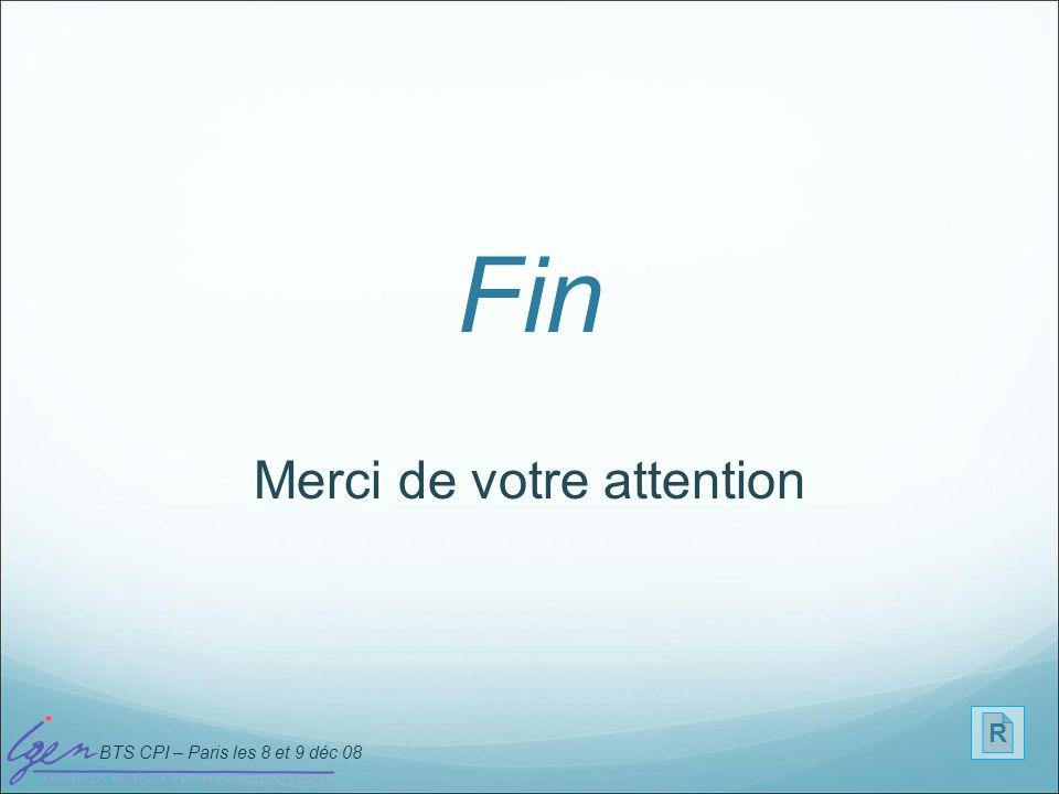 BTS CPI – Paris les 8 et 9 déc 08 Fin Merci de votre attention R