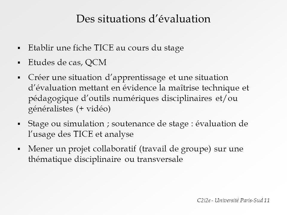 C2i2e - Université Paris-Sud 11 Des situations dévaluation Etablir une fiche TICE au cours du stage Etudes de cas, QCM Créer une situation dapprentiss