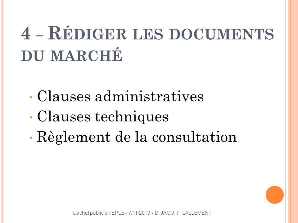 4 – R ÉDIGER LES DOCUMENTS DU MARCHÉ Clauses administratives Clauses techniques Règlement de la consultation L'achat public en EPLE - 7/11/2013 - D. J