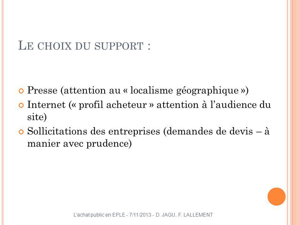L E CHOIX DU SUPPORT : Presse (attention au « localisme géographique ») Internet (« profil acheteur » attention à laudience du site) Sollicitations de