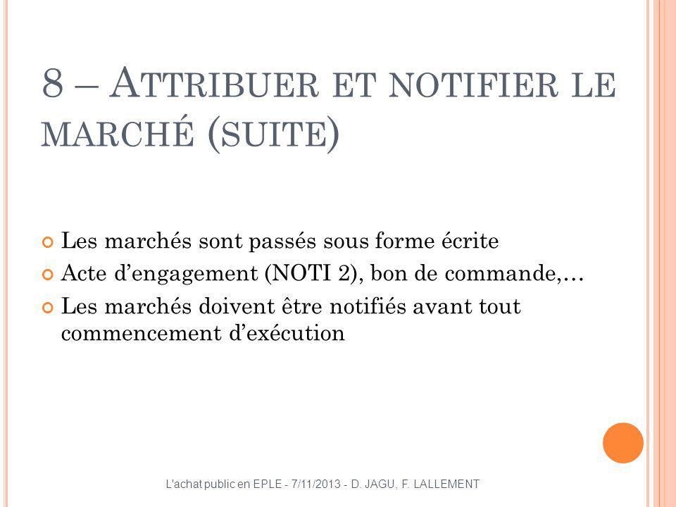 8 – A TTRIBUER ET NOTIFIER LE MARCHÉ ( SUITE ) Les marchés sont passés sous forme écrite Acte dengagement (NOTI 2), bon de commande,… Les marchés doiv
