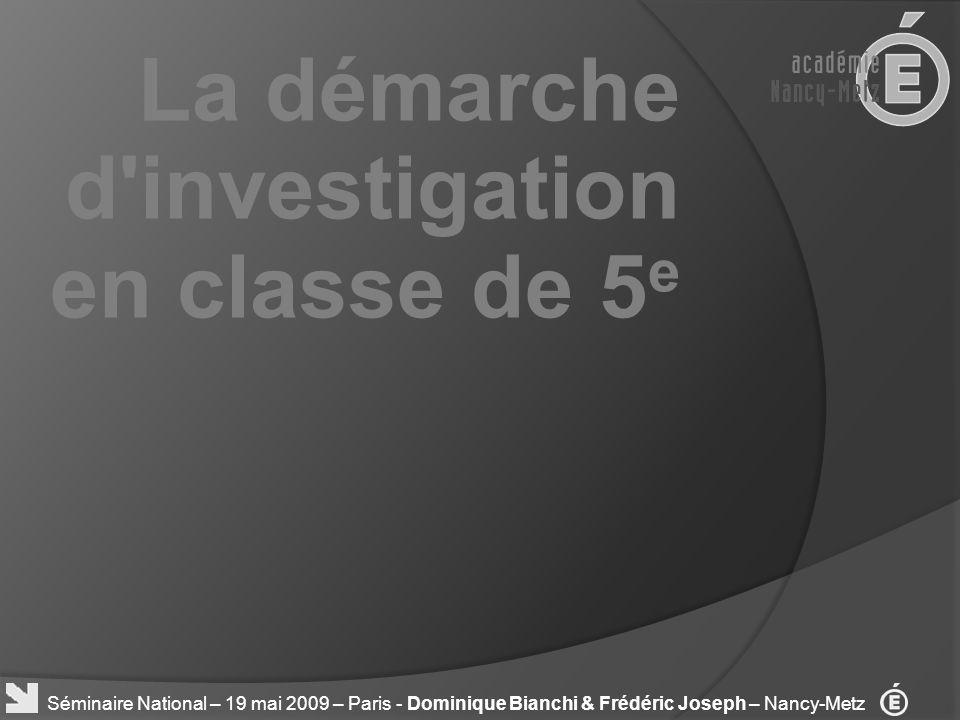 La démarche d'investigation en classe de 5 e Séminaire National – 19 mai 2009 – Paris - Dominique Bianchi & Frédéric Joseph – Nancy-Metz