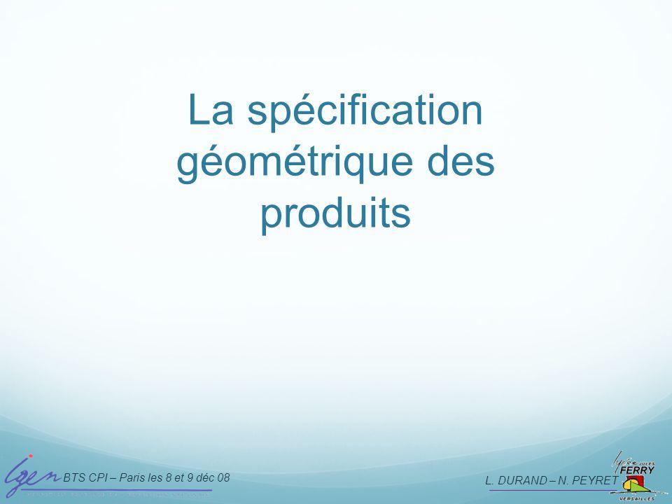 BTS CPI – Paris les 8 et 9 déc 08 L. DURAND – N. PEYRET La spécification géométrique des produits