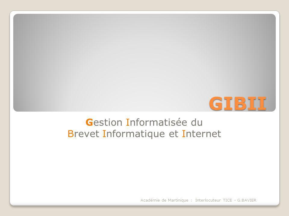GIBII Gestion Informatisée du Brevet Informatique et Internet Académie de Martinique : Interlocuteur TICE - G.BAVIER