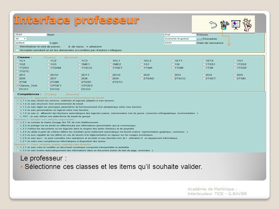 Interface professeur Académie de Martinique : Interlocuteur TICE - G.BAVIER Interface professeur Le professeur : Sélectionne ces classes et les items quil souhaite valider.