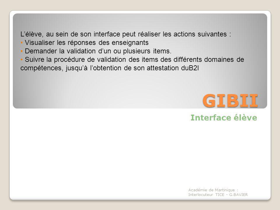 GIBII Interface élève Académie de Martinique : Interlocuteur TICE - G.BAVIER Lélève, au sein de son interface peut réaliser les actions suivantes : Visualiser les réponses des enseignants Demander la validation dun ou plusieurs items.