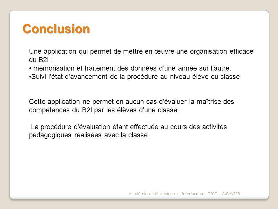 Académie de Martinique : Interlocuteur TICE - G.BAVIER Conclusion Une application qui permet de mettre en œuvre une organisation efficace du B2I : mémorisation et traitement des données dune année sur lautre.