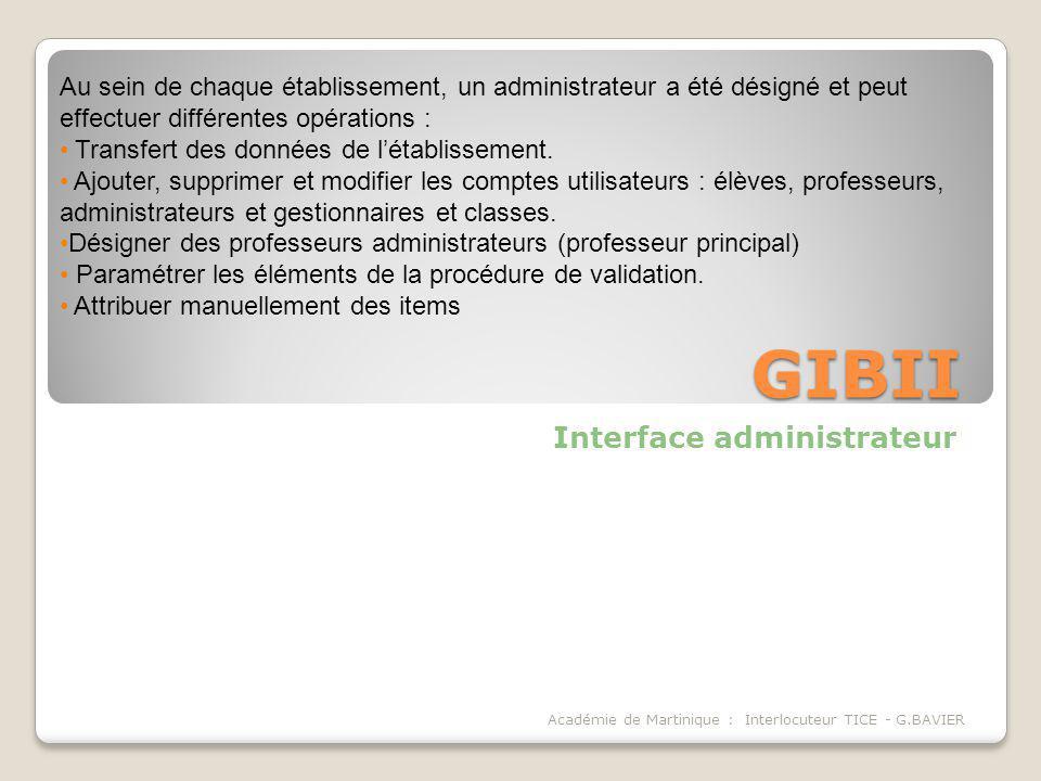 GIBII Interface administrateur Académie de Martinique : Interlocuteur TICE - G.BAVIER Au sein de chaque établissement, un administrateur a été désigné et peut effectuer différentes opérations : Transfert des données de létablissement.