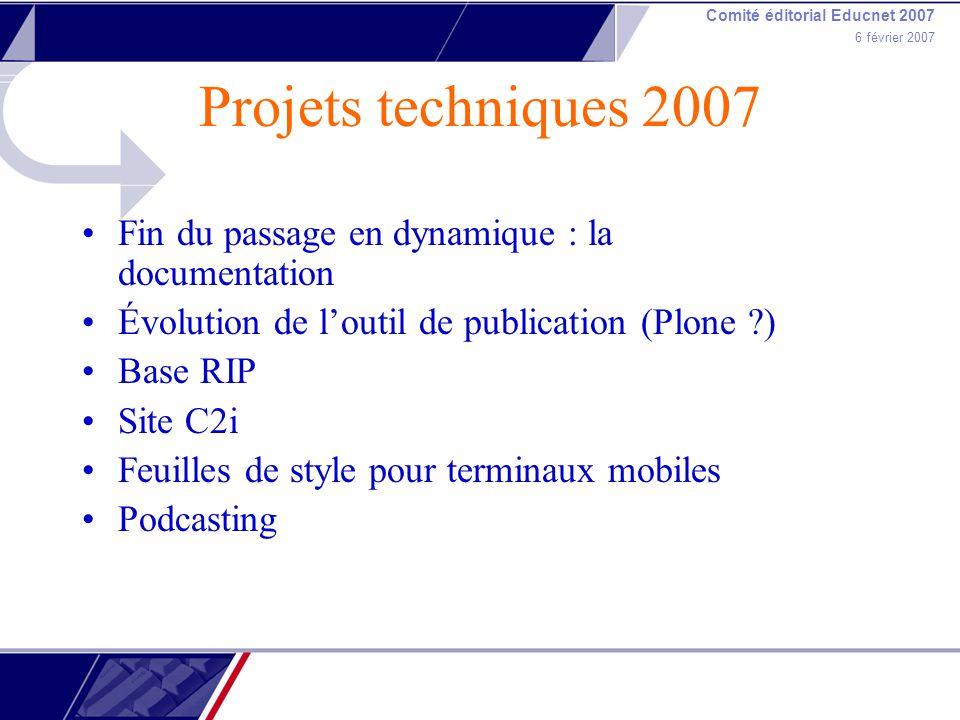 Comité éditorial Educnet 2007 6 février 2007 Projets techniques 2007 Fin du passage en dynamique : la documentation Évolution de loutil de publication (Plone ) Base RIP Site C2i Feuilles de style pour terminaux mobiles Podcasting