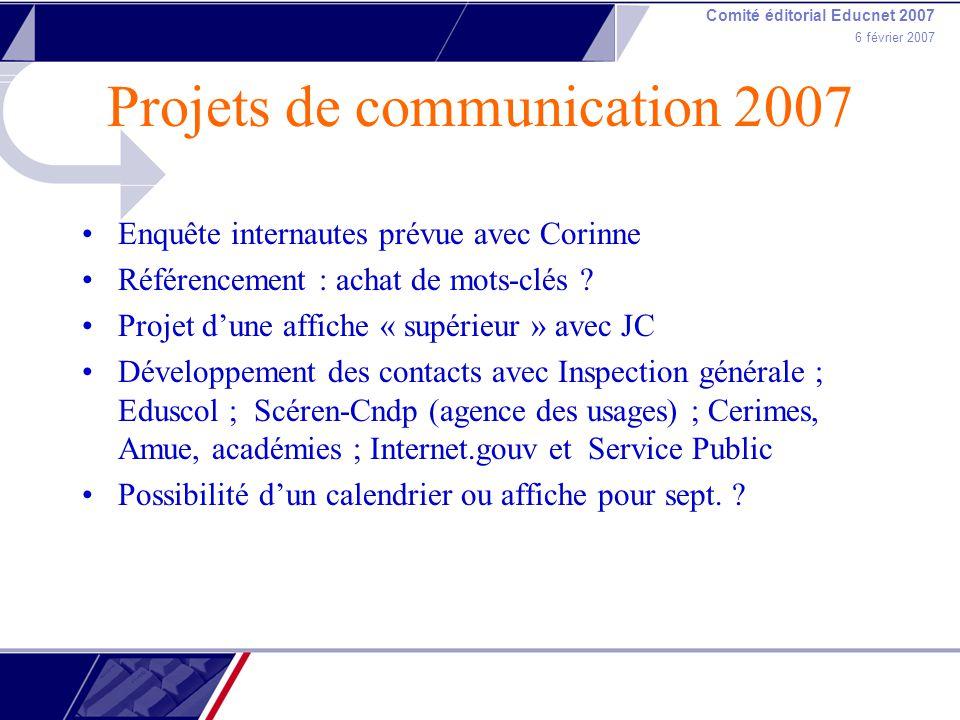 Comité éditorial Educnet 2007 6 février 2007 Projets de communication 2007 Enquête internautes prévue avec Corinne Référencement : achat de mots-clés .
