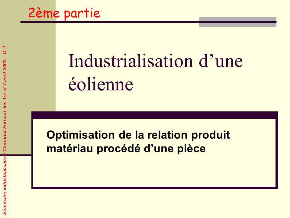 Séminaire industrialisation Clermont Ferrand, les 1er et 2 avril 2003 – D. T Industrialisation dune éolienne Optimisation de la relation produit matér
