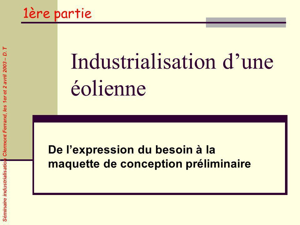 Séminaire industrialisation Clermont Ferrand, les 1er et 2 avril 2003 – D. T Industrialisation dune éolienne De lexpression du besoin à la maquette de
