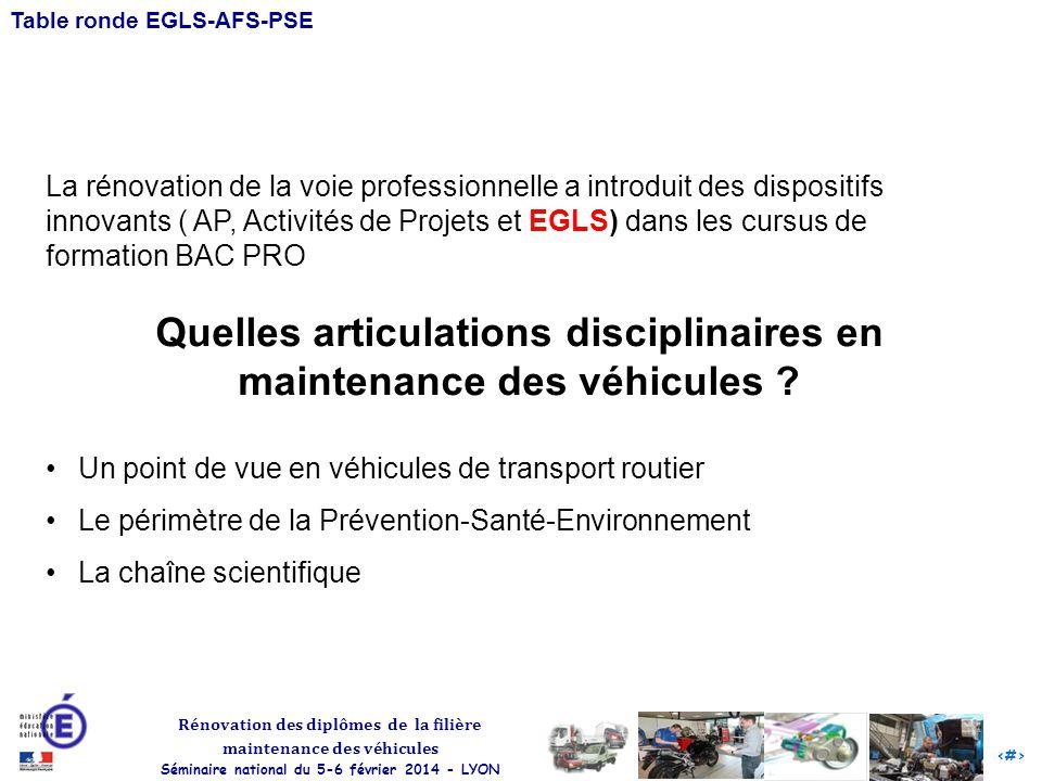 1 Rénovation des diplômes de la filière maintenance des véhicules Séminaire national du 5-6 février 2014 - LYON Table ronde EGLS-AFS-PSE La rénovation de la voie professionnelle a introduit des dispositifs innovants ( AP, Activités de Projets et EGLS) dans les cursus de formation BAC PRO Quelles articulations disciplinaires en maintenance des véhicules .