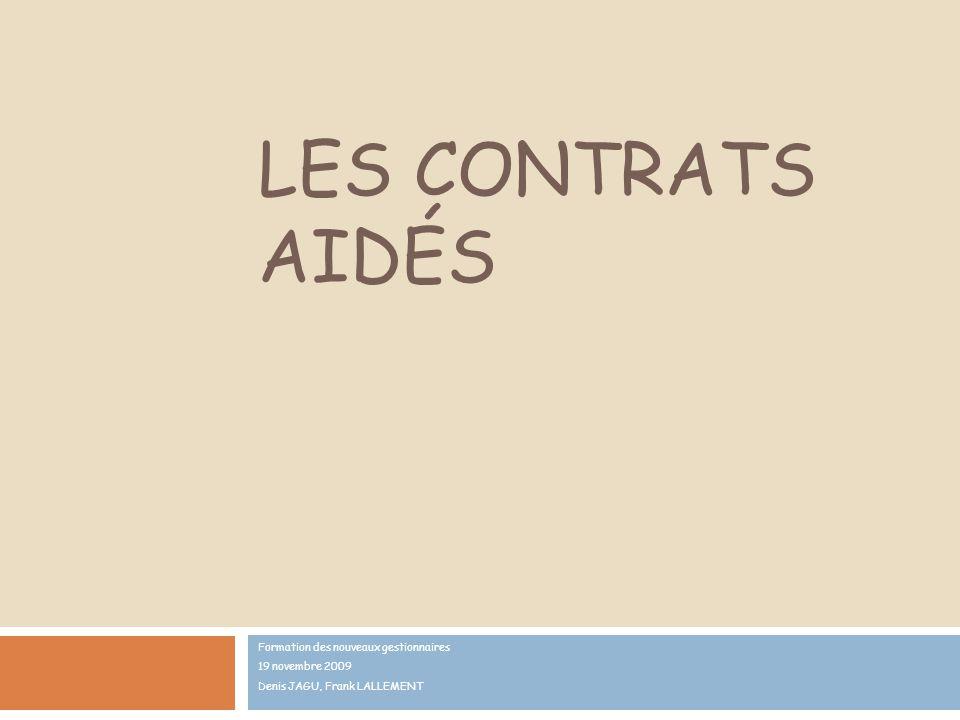 LES CONTRATS AIDÉS Formation des nouveaux gestionnaires 19 novembre 2009 Denis JAGU, Frank LALLEMENT