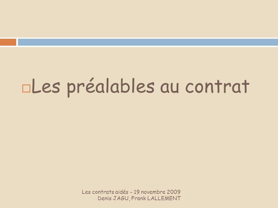 Les contrats aidés - 19 novembre 2009 Denis JAGU, Frank LALLEMENT Les préalables au contrat