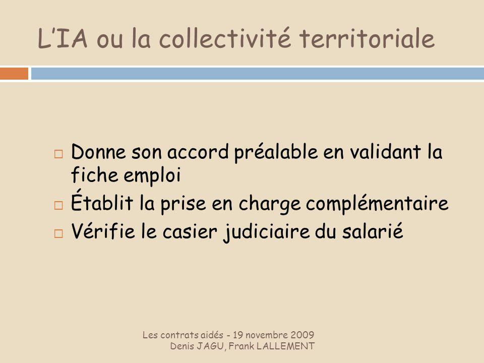 LIA ou la collectivité territoriale Les contrats aidés - 19 novembre 2009 Denis JAGU, Frank LALLEMENT Donne son accord préalable en validant la fiche