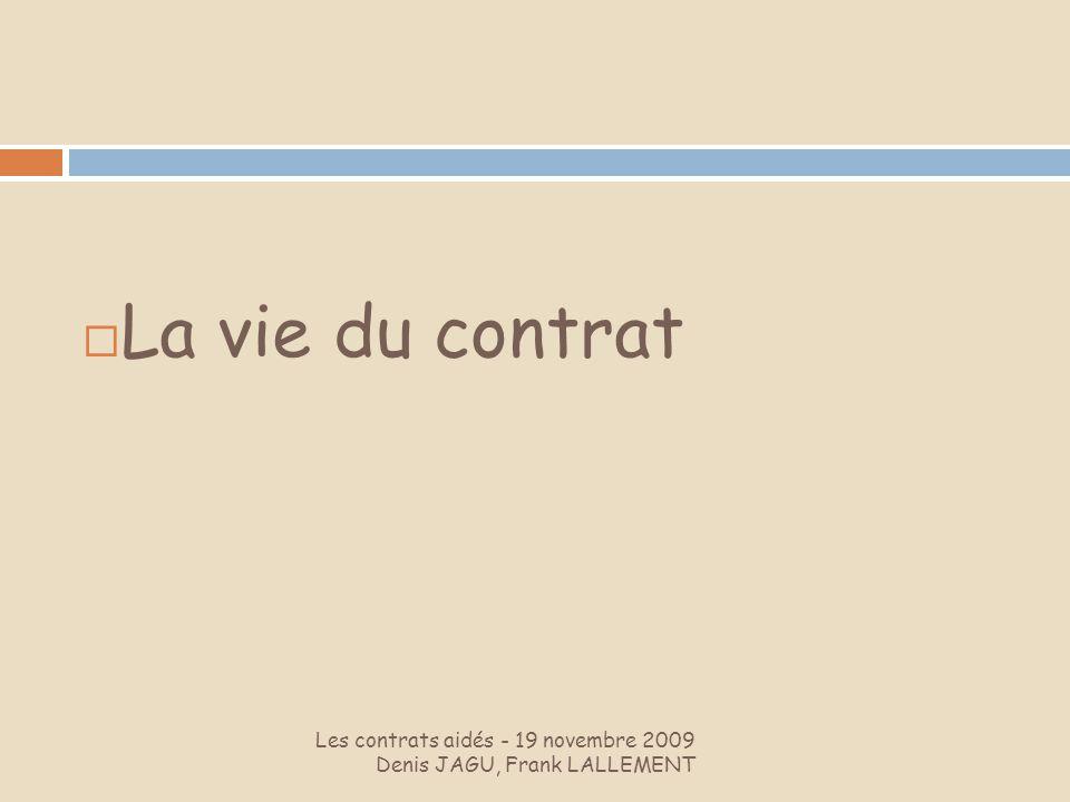 Les contrats aidés - 19 novembre 2009 Denis JAGU, Frank LALLEMENT La vie du contrat