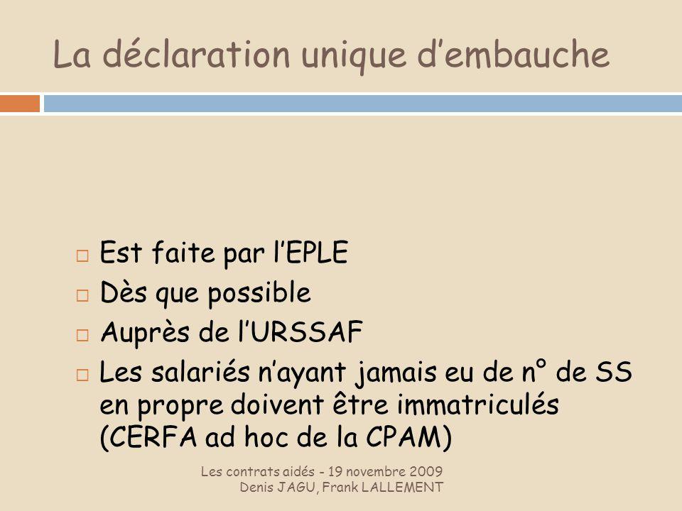 La déclaration unique dembauche Les contrats aidés - 19 novembre 2009 Denis JAGU, Frank LALLEMENT Est faite par lEPLE Dès que possible Auprès de lURSS