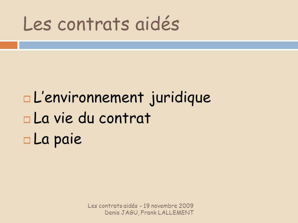 Les contrats aidés Les contrats aidés - 19 novembre 2009 Denis JAGU, Frank LALLEMENT Lenvironnement juridique La vie du contrat La paie