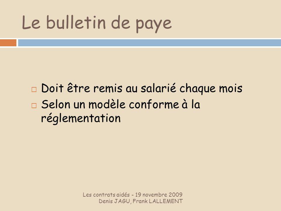 Le bulletin de paye Les contrats aidés - 19 novembre 2009 Denis JAGU, Frank LALLEMENT Doit être remis au salarié chaque mois Selon un modèle conforme