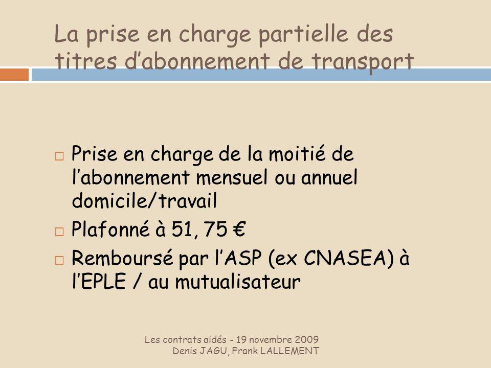 La prise en charge partielle des titres dabonnement de transport Les contrats aidés - 19 novembre 2009 Denis JAGU, Frank LALLEMENT Prise en charge de